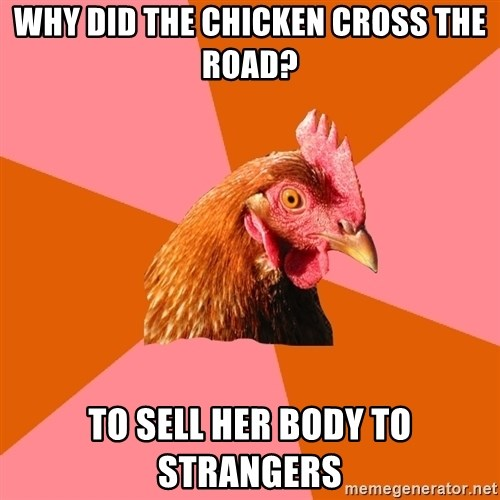 Anti Joke Chicken - Why did the chicken cross the road? To sell her body to strangers