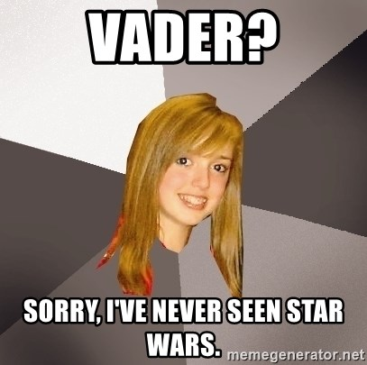 Musically Oblivious 8th Grader - vader? sorry, i've never seen star wars.
