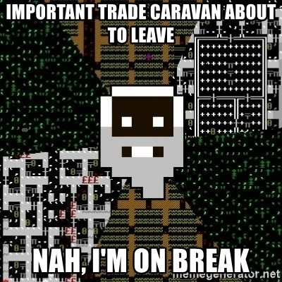 Urist McDorfy - Important trade caravan about to leave nah, i'm on break