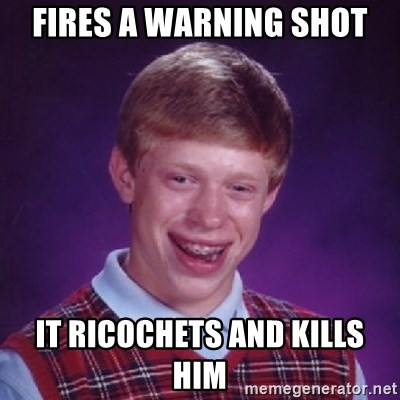 Bad Luck Brian - Fires a Warning shot It ricochets and kills him