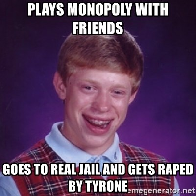 Bad Luck Brian - Plays monopoly with friends goes to real jail and gets raped by tyrone