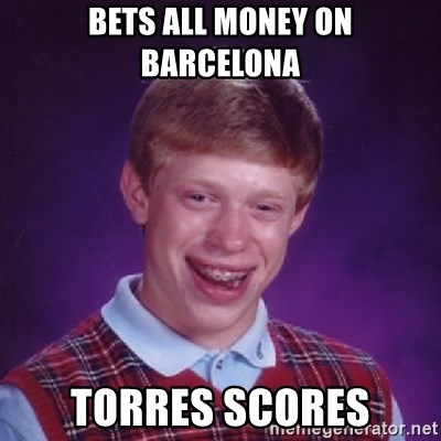Bad Luck Brian - bets all money on barcelona torres scores