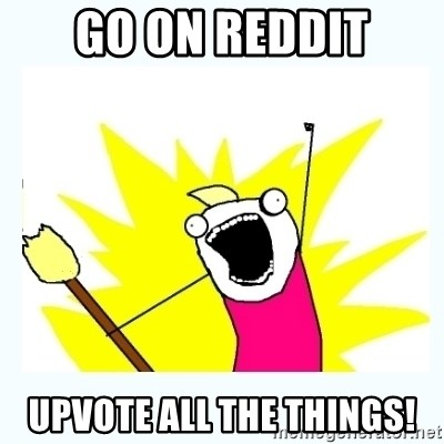 All the things - go on reddit upvote all the things!