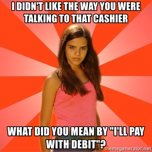 "Jealous Girl - i DIDN'T LIKE THE WAY YOU WERE TALKING TO THAT CASHIER What did you mean by ""I'll pay with debit""?"
