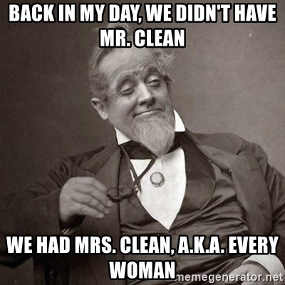 1889 [10] guy - back in my day, we didn't have mr. clean we had mrs. clean, a.k.a. every woman
