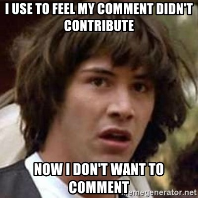 Conspiracy Keanu - I use to feel my comment didn't contribute now I don't want to comment