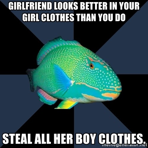 Trans Parrot Fish's Significant Other - girlfriend looks better in your girl clothes than you do steal all her boy clothes.