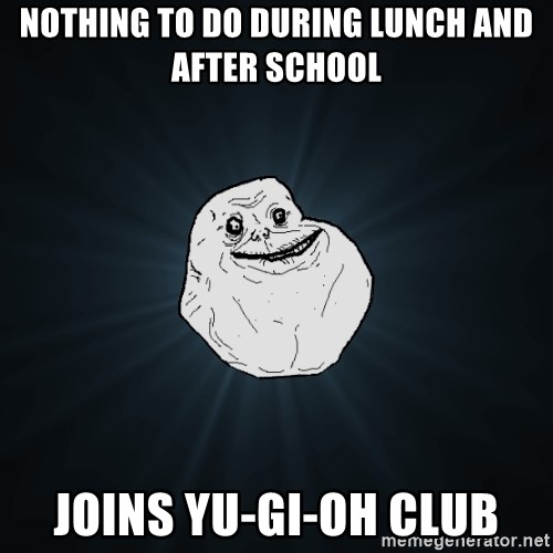 Forever Alone - nothing to do during lunch and after school Joins yu-gi-oh club