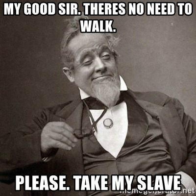 1889 [10] guy - my Good sir. Theres no need to walk. Please. take my slave