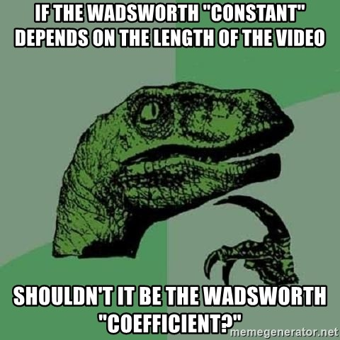 "Philosoraptor - if the wadsworth ""constant"" depends on the length of the video shouldn't it be the wadsworth ""coefficient?"""
