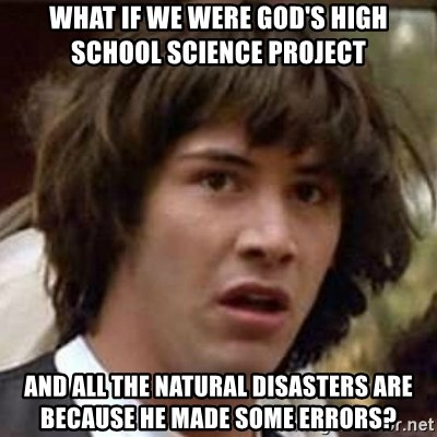 Conspiracy Keanu - what if we were god's high school science project and all the natural disasters are because he made some errors?