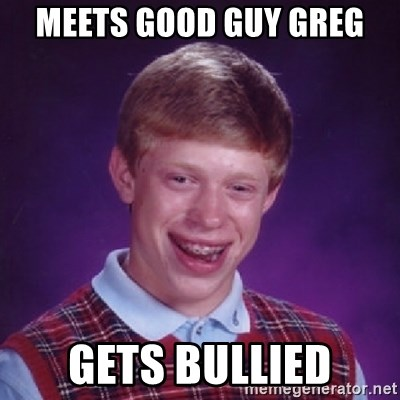 Bad Luck Brian - Meets good guy greg gets bullied