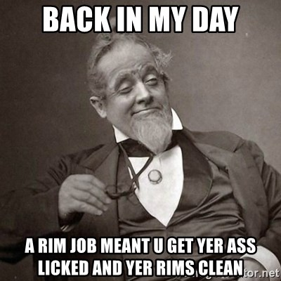 1889 [10] guy - Back in My day A rim job meant u get yer ass licked and yer rims clean