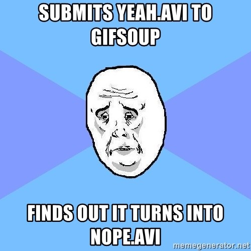 Okay Guy - submits yeah.avi to gifsoup finds out it turns into nope.avi