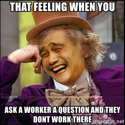 yaowonkaxd - That feeling when you Ask a worker a question and they dont work there