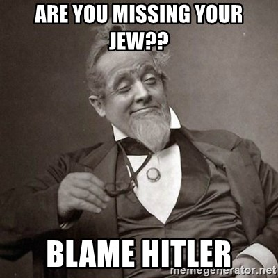 1889 [10] guy - are you missing your jew?? blame hitler