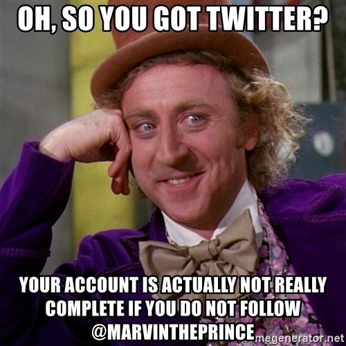 Willy Wonka - OH, SO YOU GOT TWITTER? Your account is actually not really complete if you do not follow @MarvinthePrince
