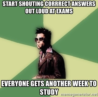Tyler Durden - Start shouting corrrect answers out loud at exams Everyone gets another week to study