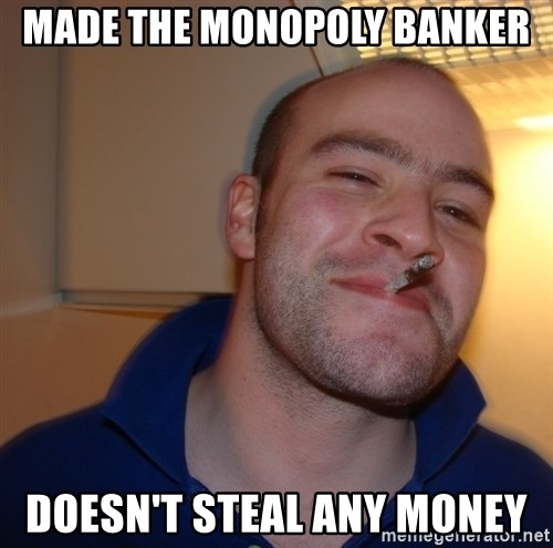 Good Guy Greg - made the monopoly banker doesn't steal any money