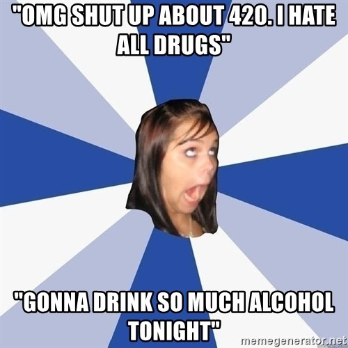 "Annoying Facebook Girl - ""omg shut up about 420. I hate all drugs"" ""Gonna drink so much alcohol tonight"""