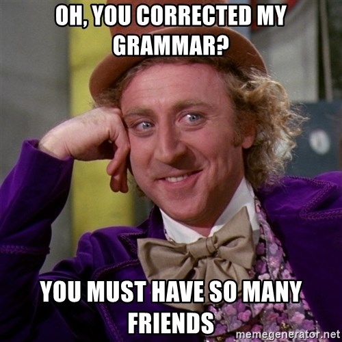 Willy Wonka - oh, you corrected my grammar? you must have so many friends