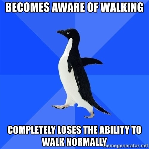 Socially Awkward Penguin - Becomes aware of walking completely loses the ability to walk normally