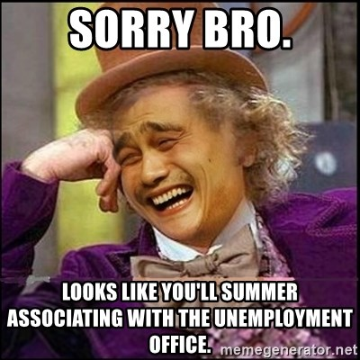 yaowonkaxd - Sorry bro. Looks like you'll summer associating with the unemployment office.