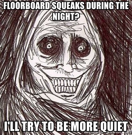 Shadowlurker - FLoorboard squeaks during the night? I'll try to be more quiet