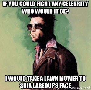 Tyler Durden 2 - If you could fight any celebrity who would it be? I would take a lawn mower to shia Labeouf's face