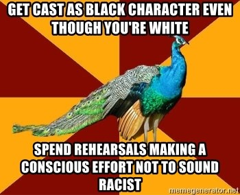 Thespian Peacock - Get cast as black character even though you're white spend rehearsals making a conscious effort not to sound racist