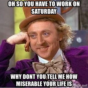 Willy Wonka - oh so you have to work on saturday why dont you tell me how miserable your life is