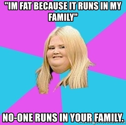 "Fat Girl - ""im fat because it runs in my family"" no-one runs in your family."