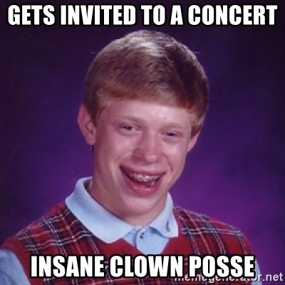 Bad Luck Brian - gets invited to a concert insane clown posse