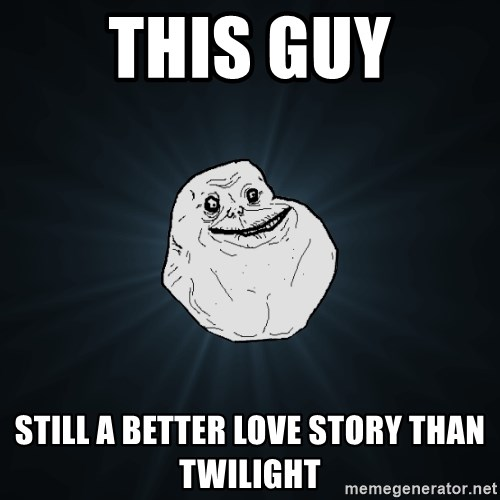 Forever Alone - This guy still a better love story than twilight