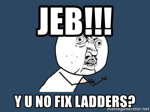 Y U No - Jeb!!! y u no fix ladders?