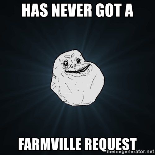 Forever Alone - Has never got a farmville request