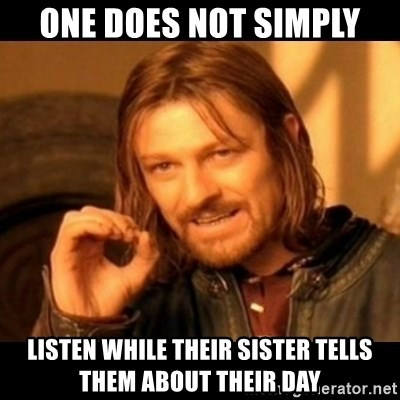Does not simply walk into mordor Boromir  - One does not simply listen while their sister tells them about their day