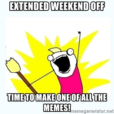 All the things - extended weekend off time to make one of ALL the memes!