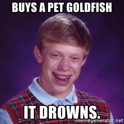 Bad Luck Brian - buys a pet goldfish it drowns.