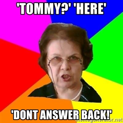 teacher - 'tommy?' 'here' 'dont answer back!'