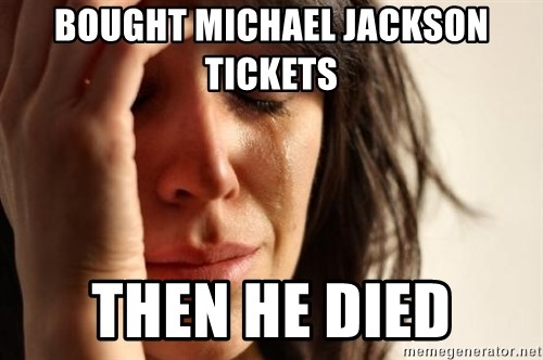 First World Problems - bought michael jackson tickets then he died