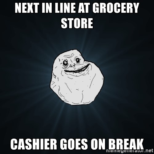 Forever Alone - next in line at grocery store cashier goes on break