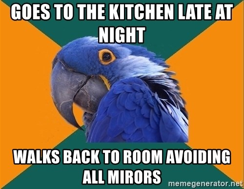 Paranoid Parrot - goes to the kitchen late at night walks back to room avoiding all mirors