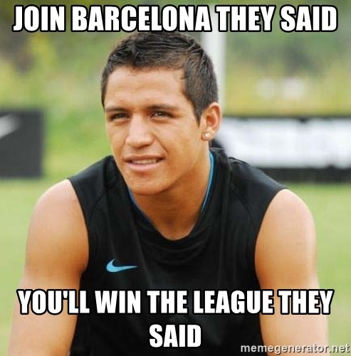alexis sanchez  - JOIN BARCELONA THEY SAID YOU'LL WIN THE LEAGUE THEY SAID