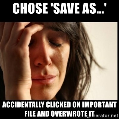 First World Problems - CHOSE 'SAVE AS...' ACCIDENTALLY CLICKED ON IMPORTANT FILE AND OVERWROTE IT