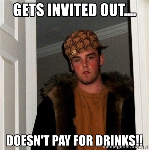 Scumbag Steve - gets invited out.... doesn't pay for drinks!!