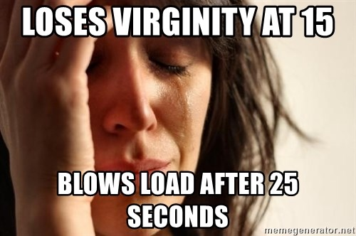 First World Problems - loses virginity at 15  blows load after 25 seconds