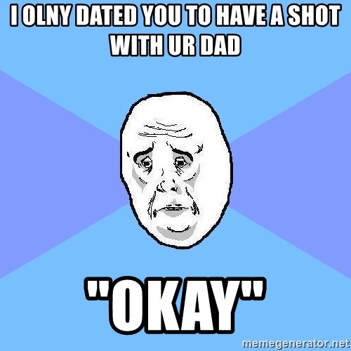 "Okay Guy - i olny dated you to have a shot with ur dad ""okay"""