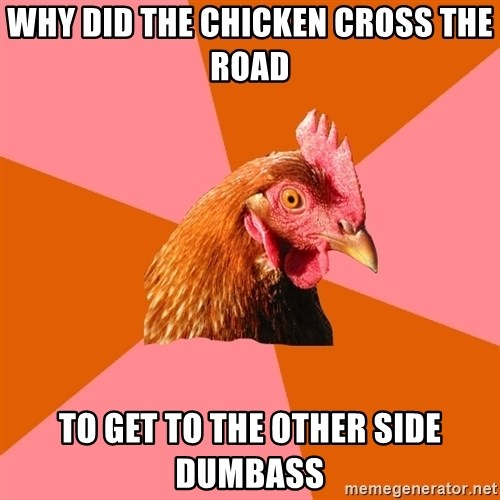 Anti Joke Chicken - why did the chicken cross the road to get to the other side dumbass