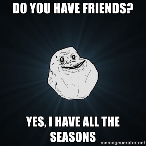 Forever Alone - Do you have friends? yes, i have all the seasons
